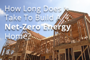 How Long Does It Take to Build a Net-Zero Energy Home