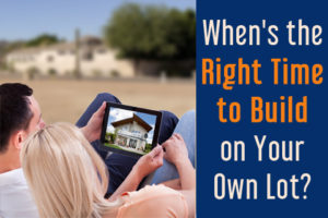 When's The Right Time To Build On Your Own Lot?