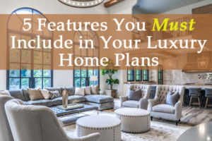 5 features you must include in your luxury home plans for Must haves when building a new home