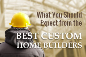 what-you-should-expect-from-the-best-custom-home-builders