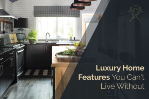 Luxury Home Features You Can't Live Without